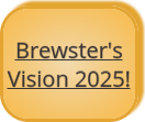 Brewster's Vision 2025! button